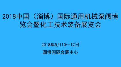 2018中国(淄博)国际通用机械泵阀博览会暨化工技术装备展览会