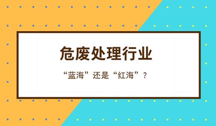 """危废行业到底是""""蓝海""""还是""""红海""""?"""