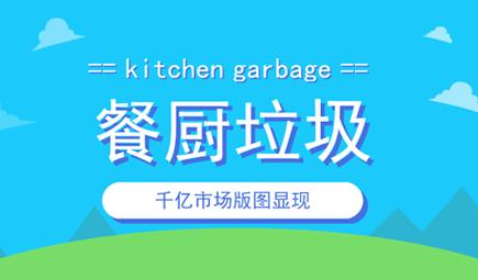 千亿市场版图显现 餐厨垃圾处理或步入爆发期