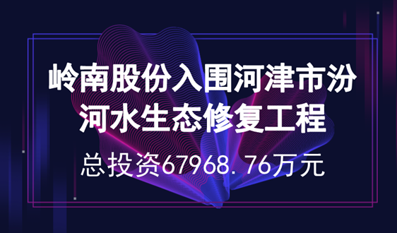 岭南股份入围6.8亿元河津市汾河水生态修复工程