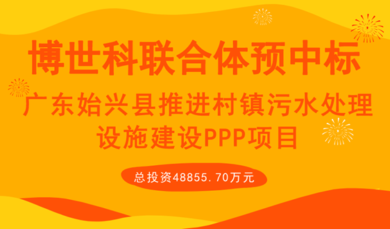 广东始兴4.8亿PPP项目博世科联合体终预中标